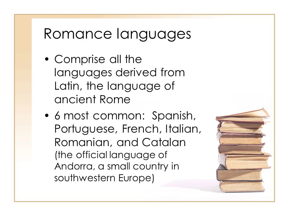 Romance languages Comprise all the languages derived from Latin, the language of ancient Rome.