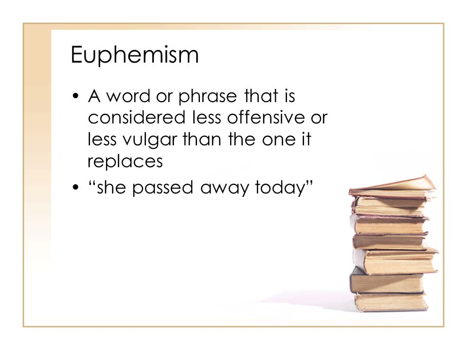 Euphemism A word or phrase that is considered less offensive or less vulgar than the one it replaces.