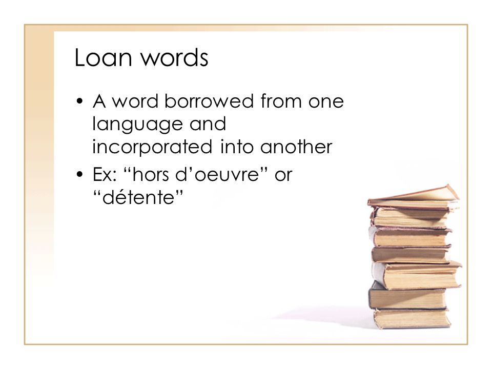 Loan words A word borrowed from one language and incorporated into another.