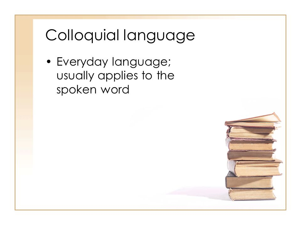 Colloquial language Everyday language; usually applies to the spoken word