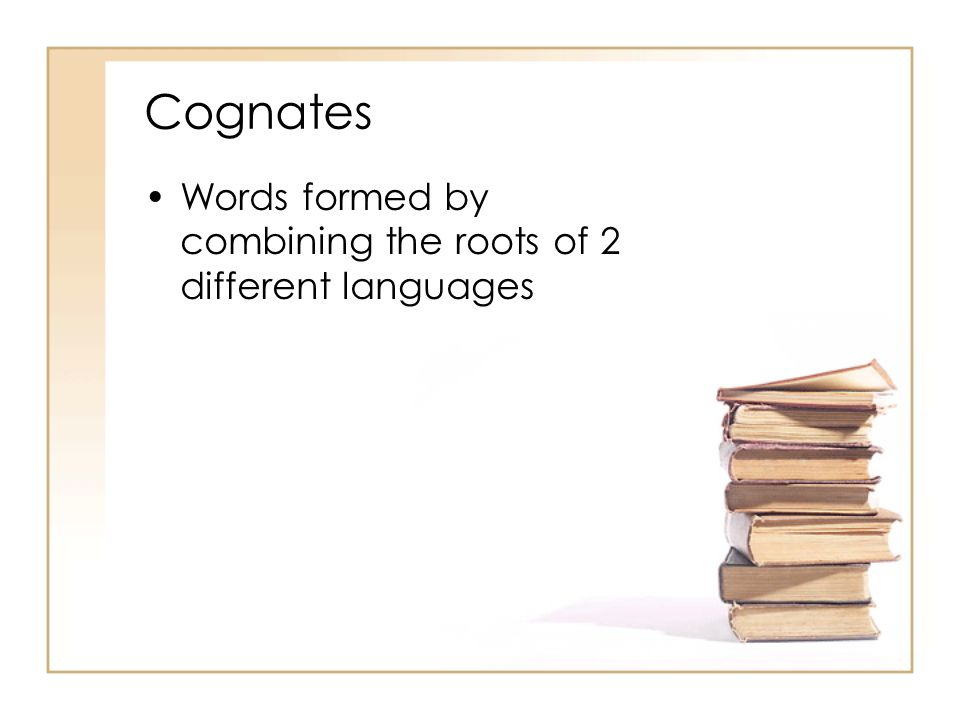 Cognates Words formed by combining the roots of 2 different languages