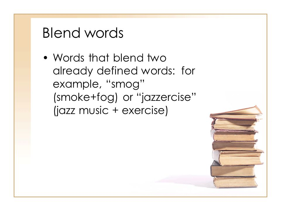 Blend words Words that blend two already defined words: for example, smog (smoke+fog) or jazzercise (jazz music + exercise)