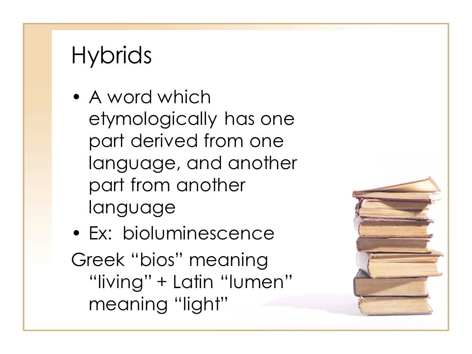 Hybrids A word which etymologically has one part derived from one language, and another part from another language.