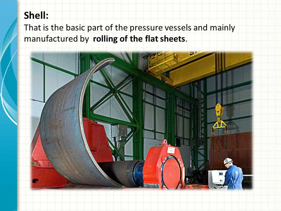 Shell: That is the basic part of the pressure vessels and mainly manufactured by rolling of the flat sheets.