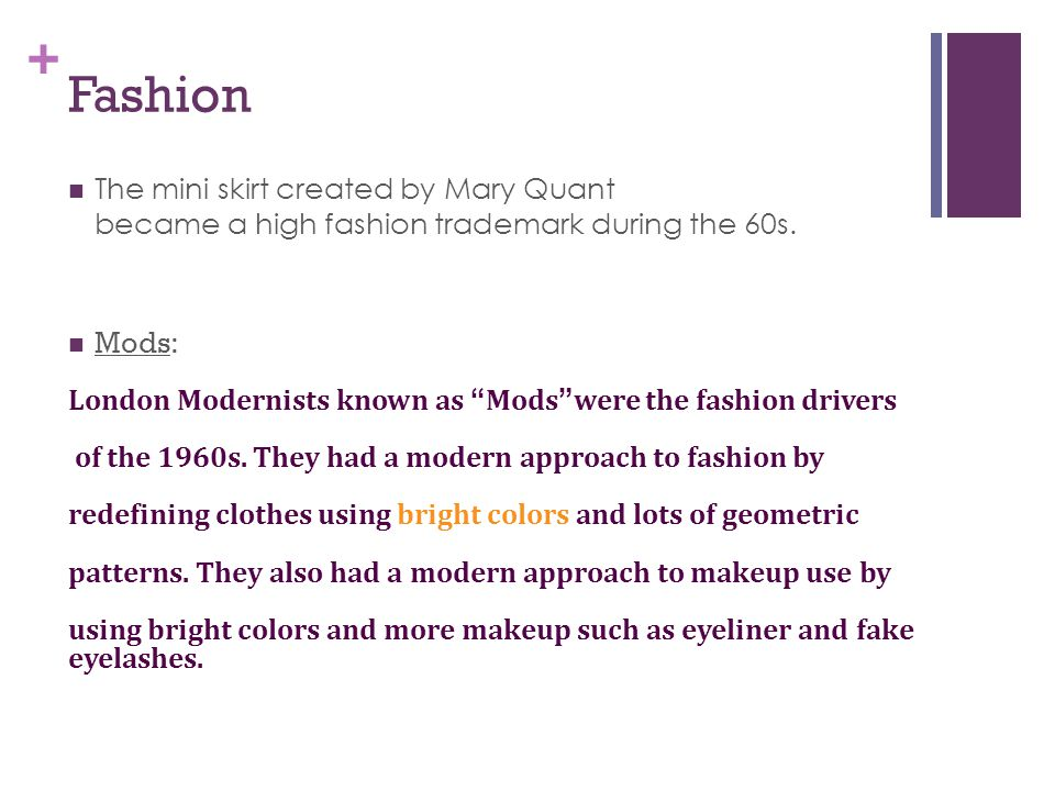 Fashion The mini skirt created by Mary Quant became a high fashion trademark during the 60s. Mods: