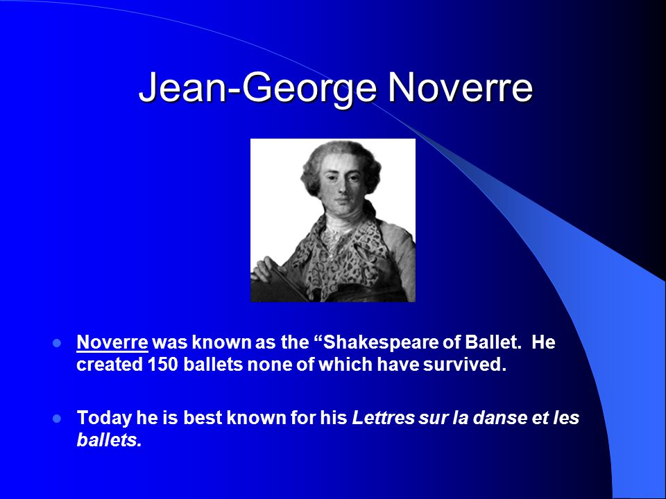 Jean-George Noverre Noverre was known as the Shakespeare of Ballet. He created 150 ballets none of which have survived.