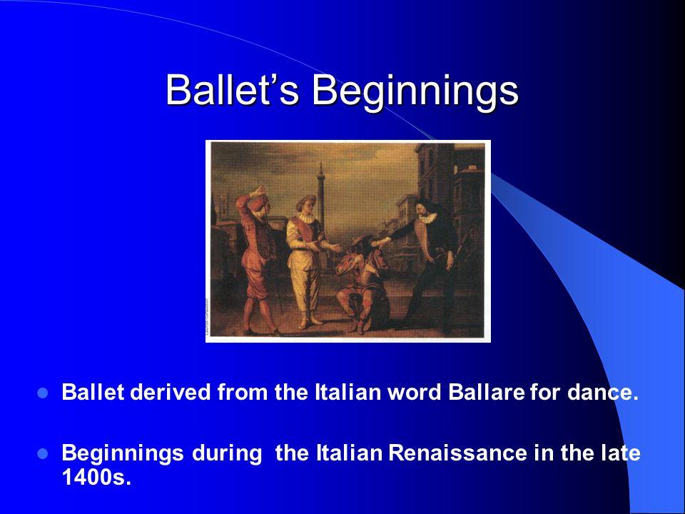 Ballet's Beginnings Ballet derived from the Italian word Ballare for dance.