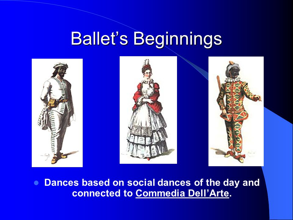 Ballet's Beginnings Dances based on social dances of the day and connected to Commedia Dell'Arte.