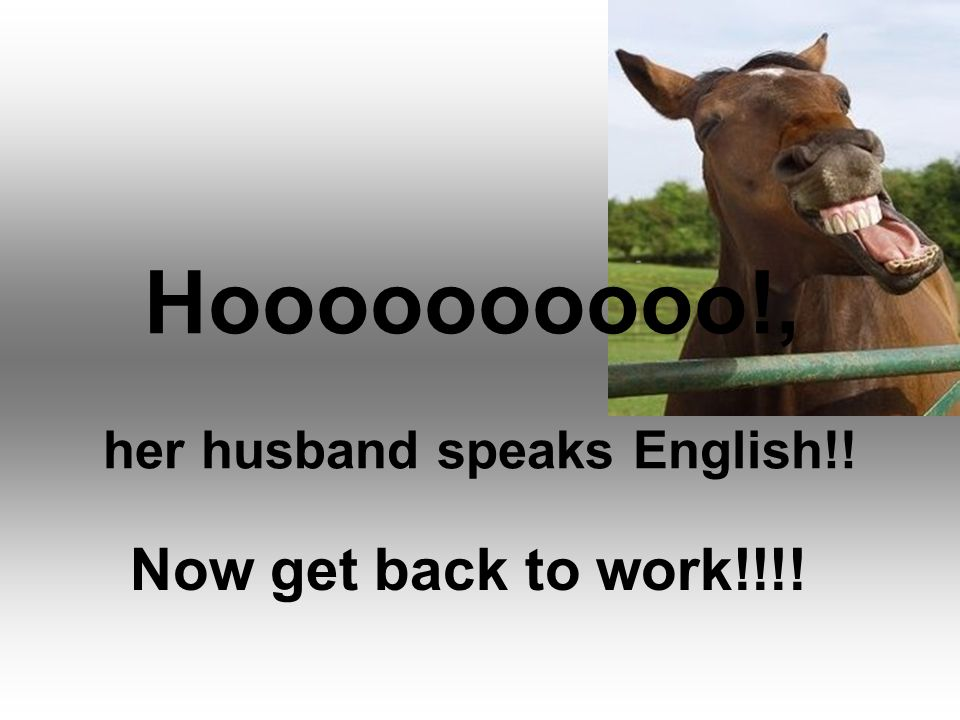 Hoooooooooo!, her husband speaks English!!