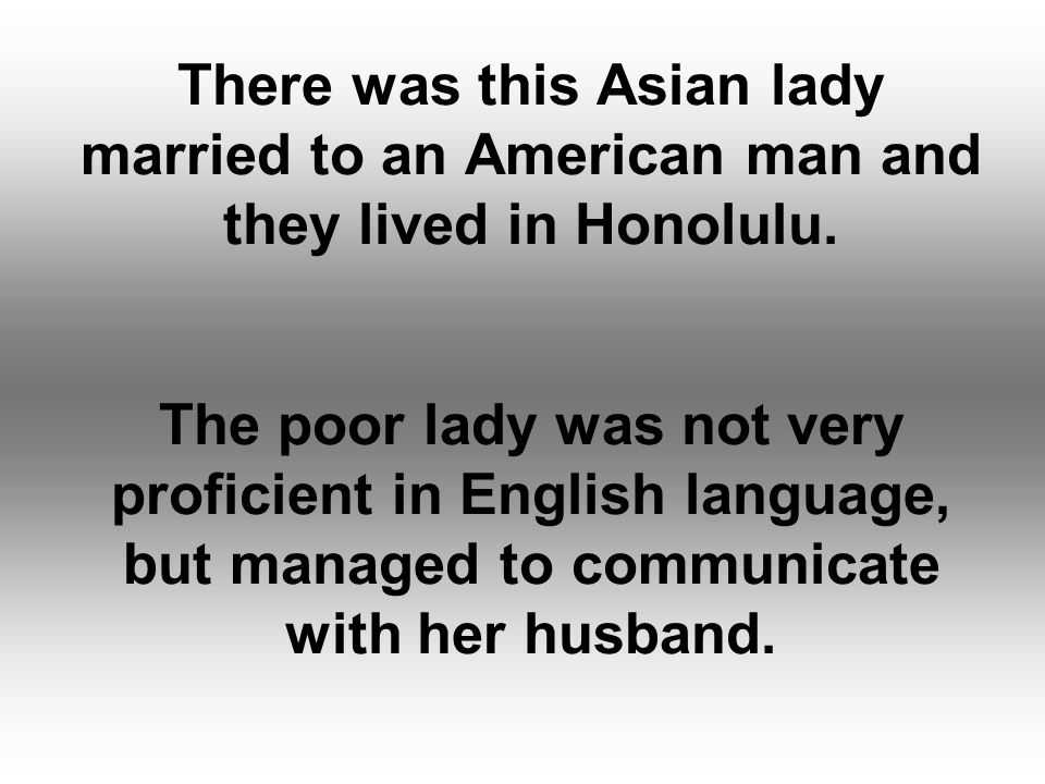 There was this Asian lady married to an American man and they lived in Honolulu.