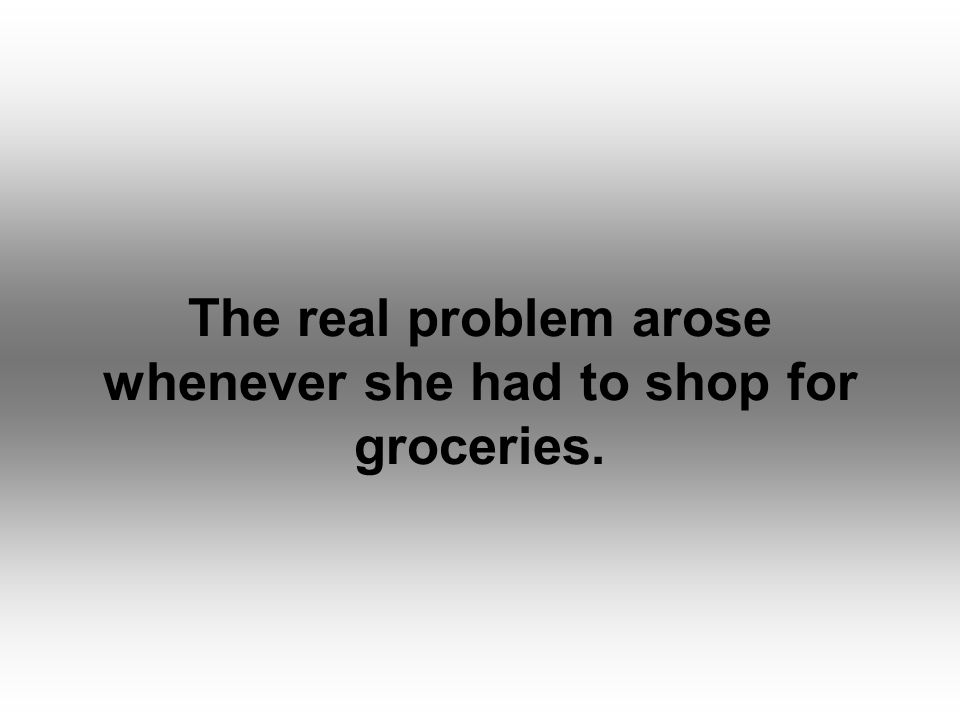 The real problem arose whenever she had to shop for groceries.