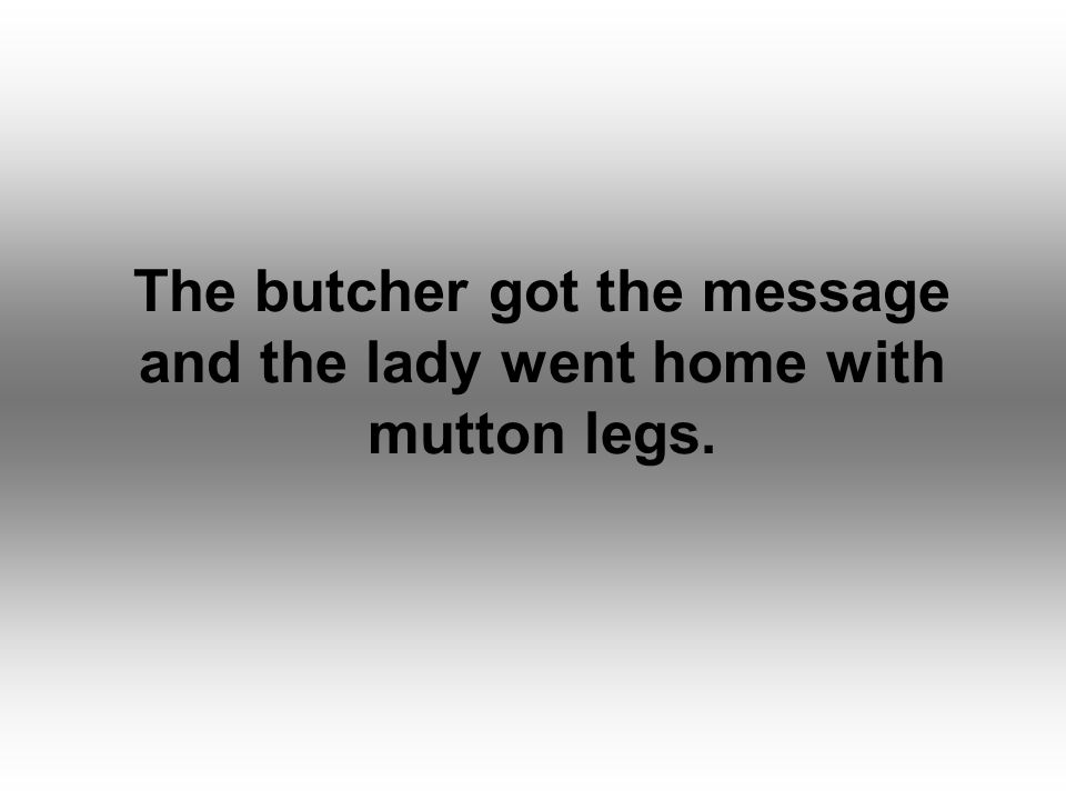 The butcher got the message and the lady went home with mutton legs.
