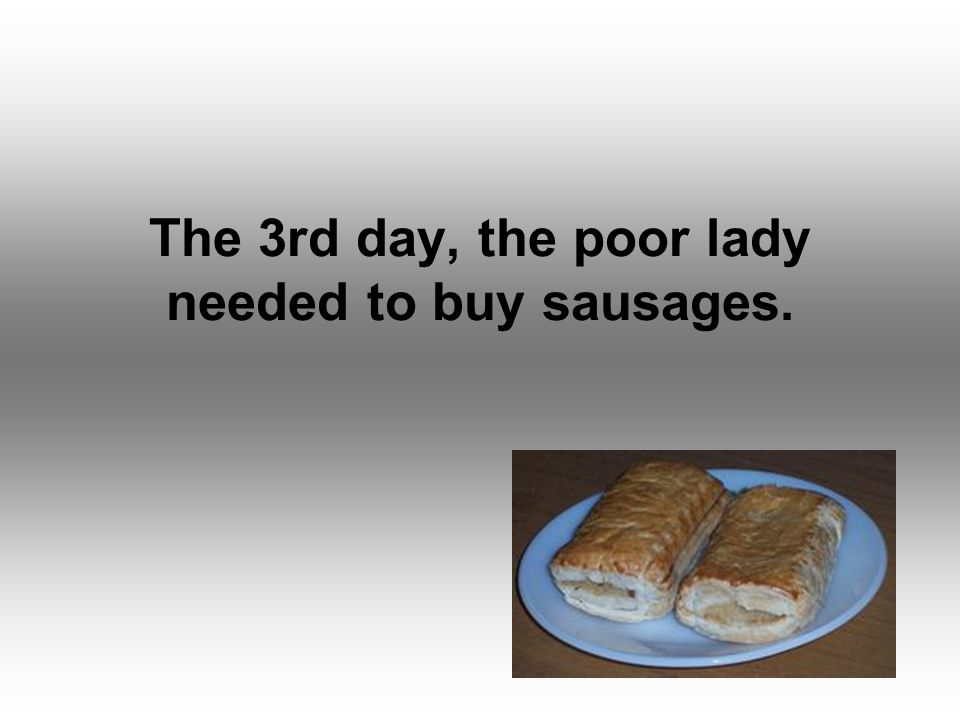 The 3rd day, the poor lady needed to buy sausages.