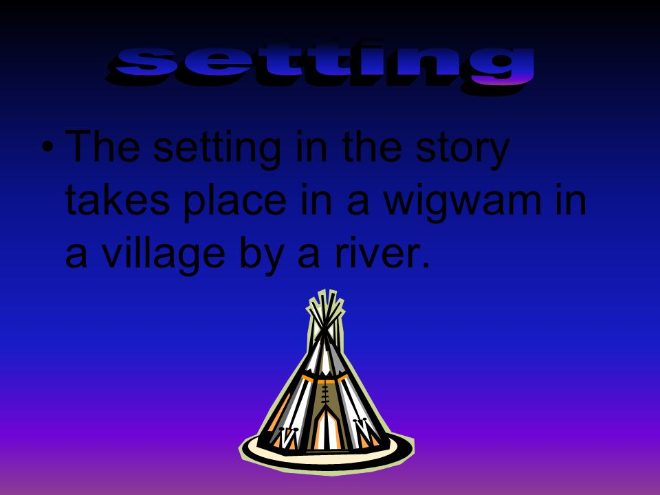 setting The setting in the story takes place in a wigwam in a village by a river.