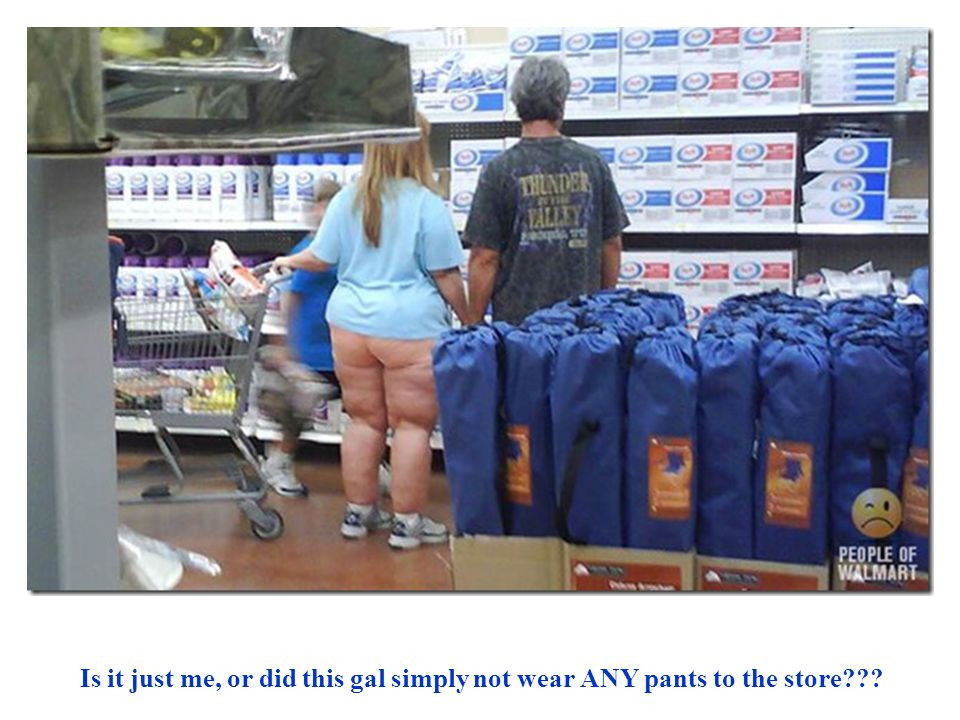 Is it just me, or did this gal simply not wear ANY pants to the store
