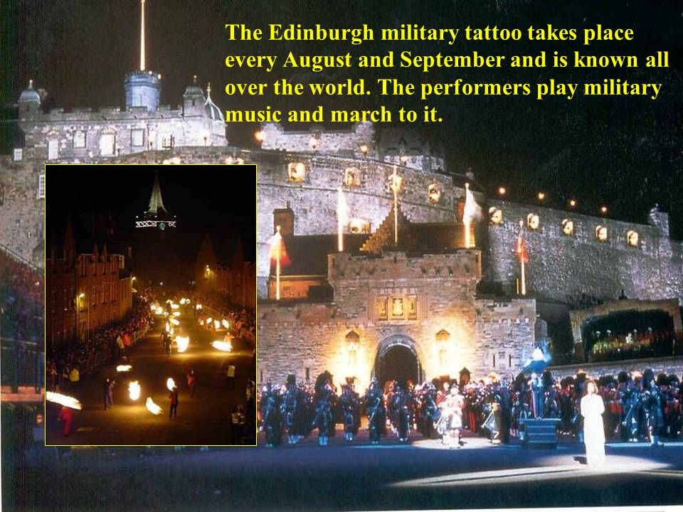 The Edinburgh military tattoo takes place every August and September and is known all over the world.