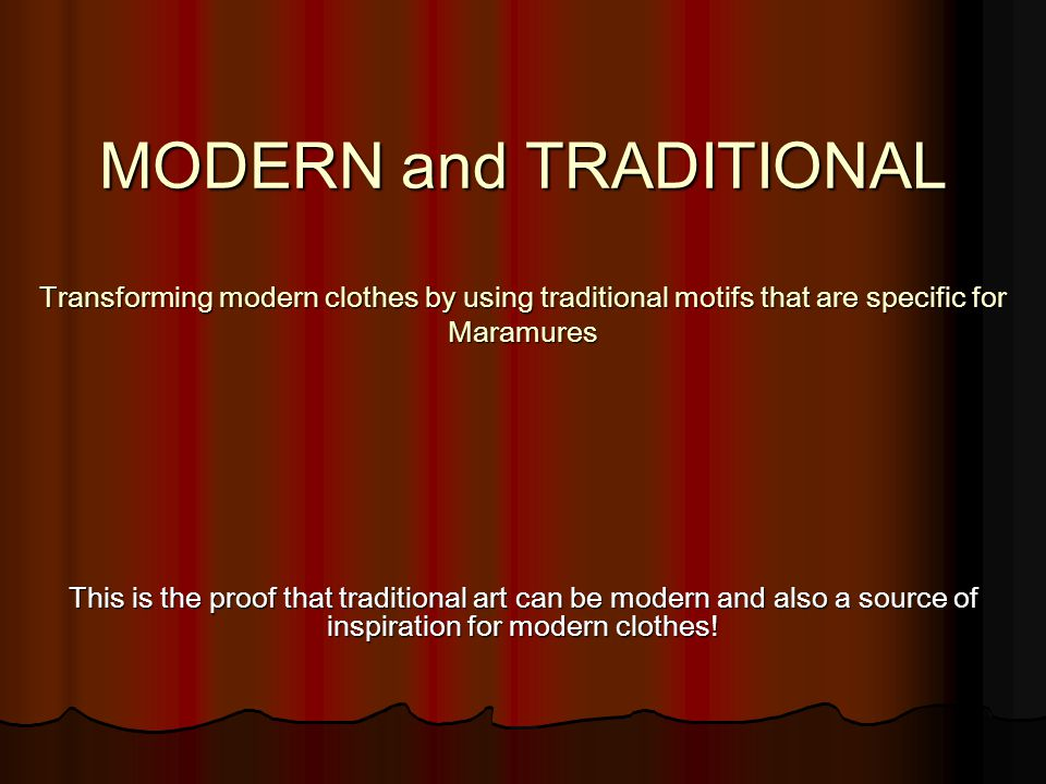 MODERN and TRADITIONAL Transforming modern clothes by using traditional motifs that are specific for Maramures