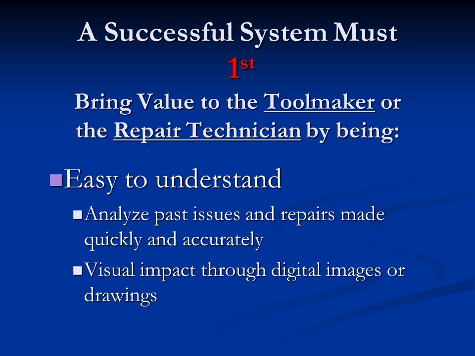 A Successful System Must 1st Bring Value to the Toolmaker or the Repair Technician by being: