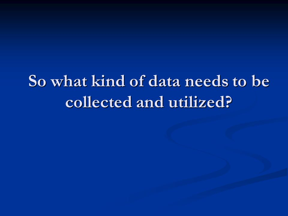 So what kind of data needs to be collected and utilized