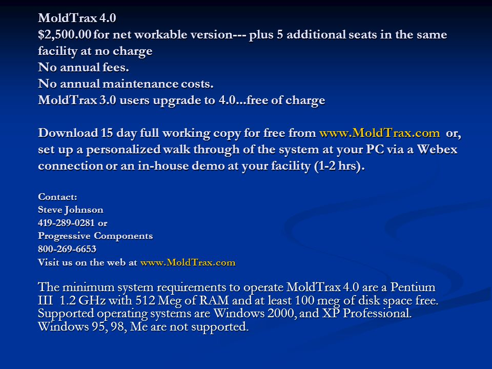 MoldTrax 4.0 $2,500.00 for net workable version--- plus 5 additional seats in the same facility at no charge No annual fees. No annual maintenance costs. MoldTrax 3.0 users upgrade to 4.0...free of charge Download 15 day full working copy for free from www.MoldTrax.com or, set up a personalized walk through of the system at your PC via a Webex connection or an in-house demo at your facility (1-2 hrs). Contact: Steve Johnson 419-289-0281 or Progressive Components 800-269-6653 Visit us on the web at www.MoldTrax.com