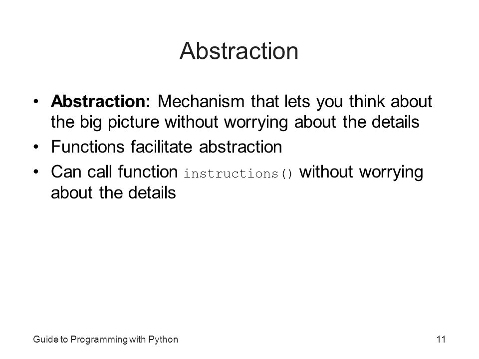 Abstraction Abstraction: Mechanism that lets you think about the big picture without worrying about the details.