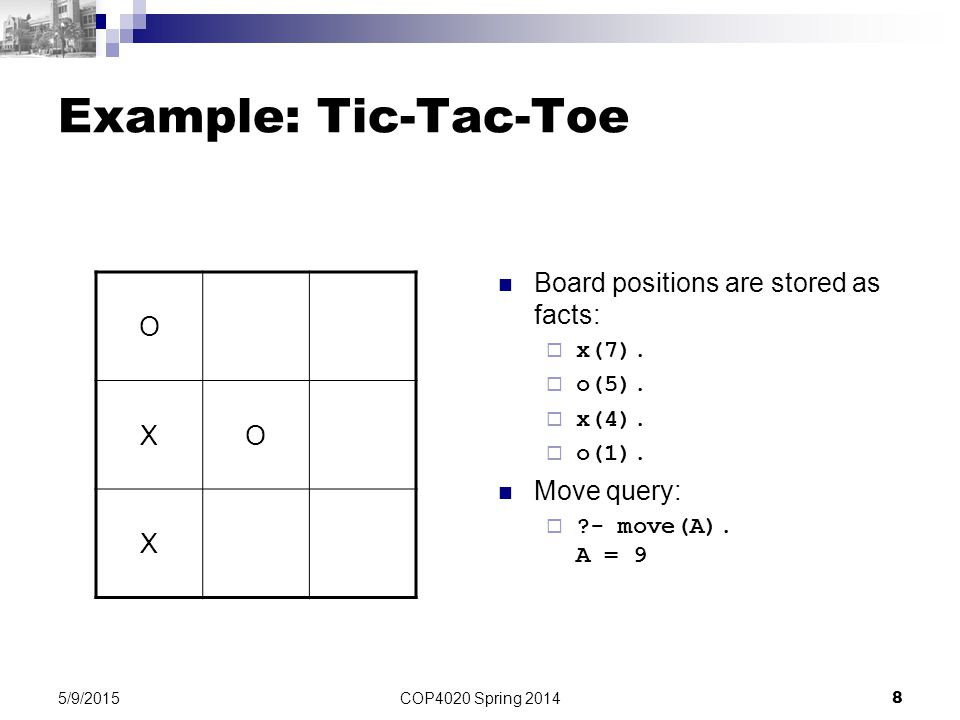 Example: Tic-Tac-Toe O X Board positions are stored as facts: