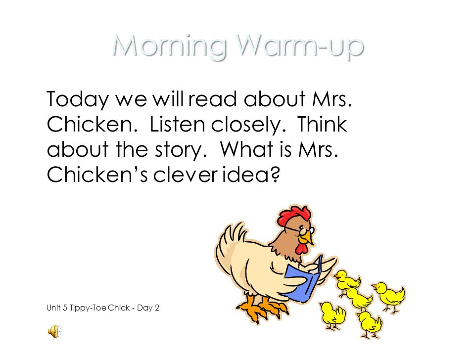 Morning Warm-up Today we will read about Mrs. Chicken. Listen closely. Think about the story. What is Mrs. Chicken's clever idea