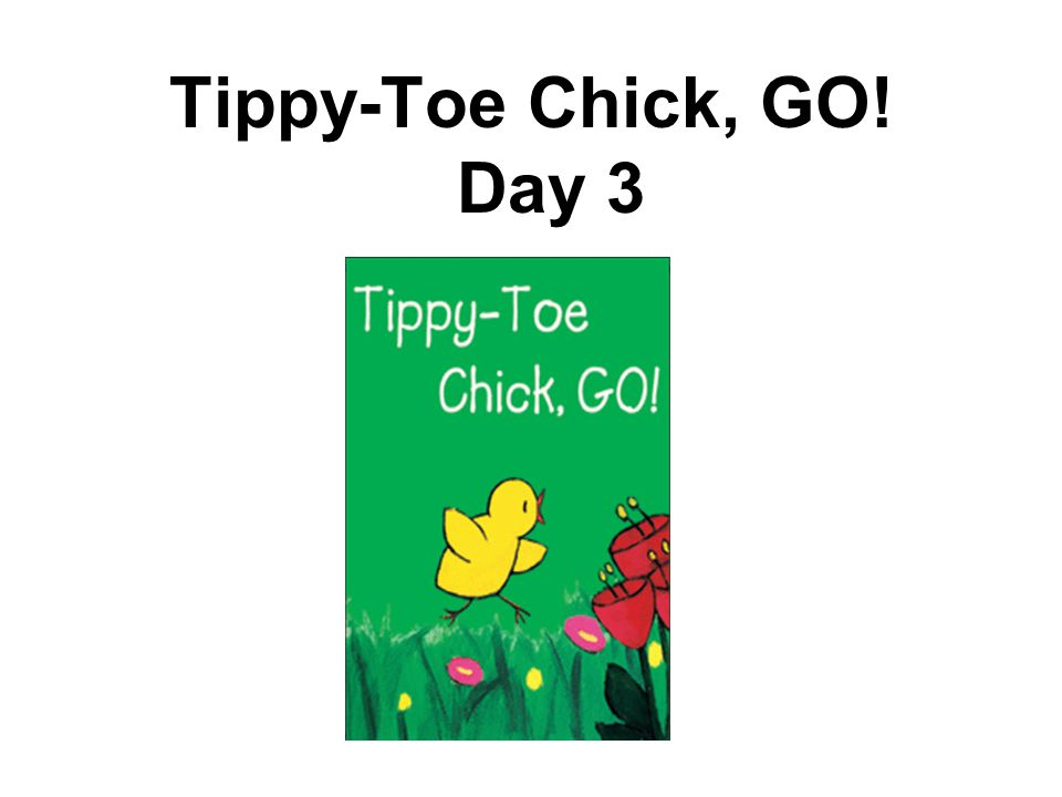 Tippy-Toe Chick, GO! Day 3