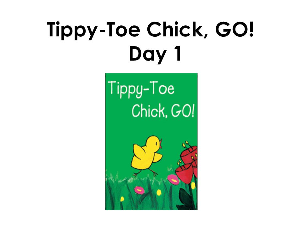 Tippy-Toe Chick, GO! Day 1