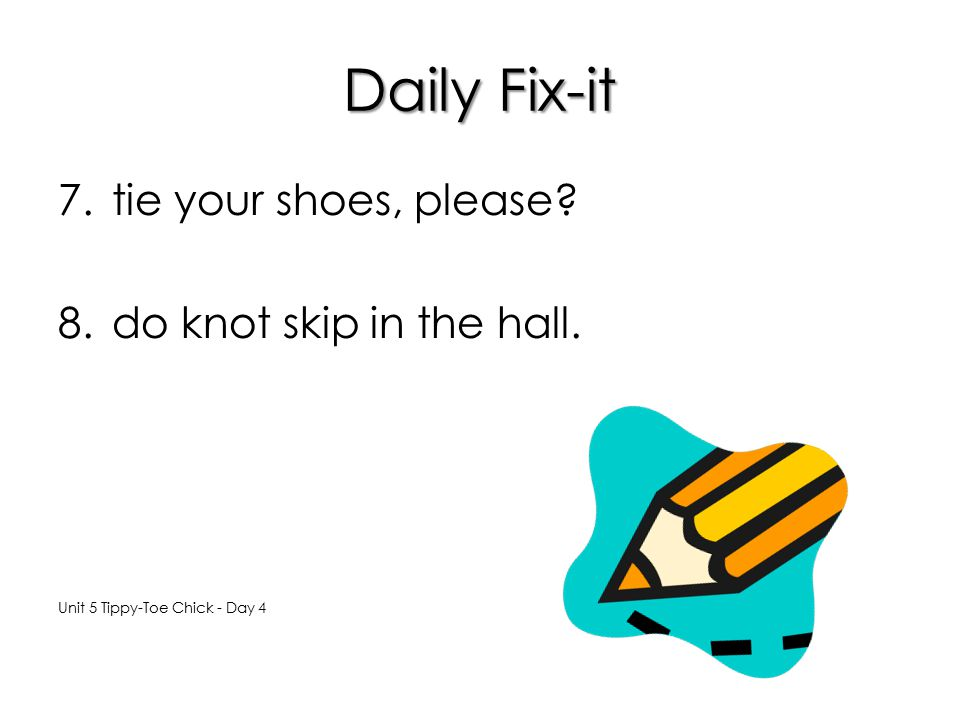Daily Fix-it tie your shoes, please do knot skip in the hall.