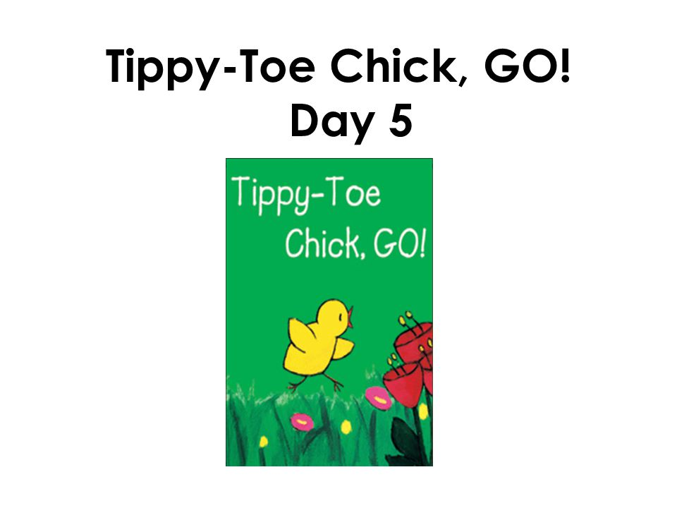 Tippy-Toe Chick, GO! Day 5