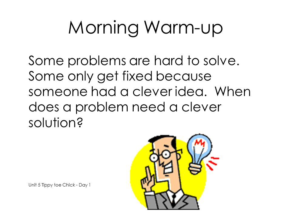 Morning Warm-up Some problems are hard to solve. Some only get fixed because someone had a clever idea. When does a problem need a clever solution