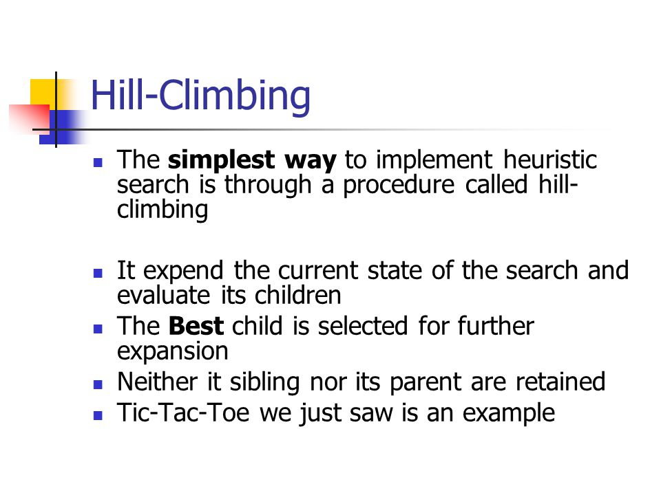 Hill-Climbing The simplest way to implement heuristic search is through a procedure called hill-climbing.