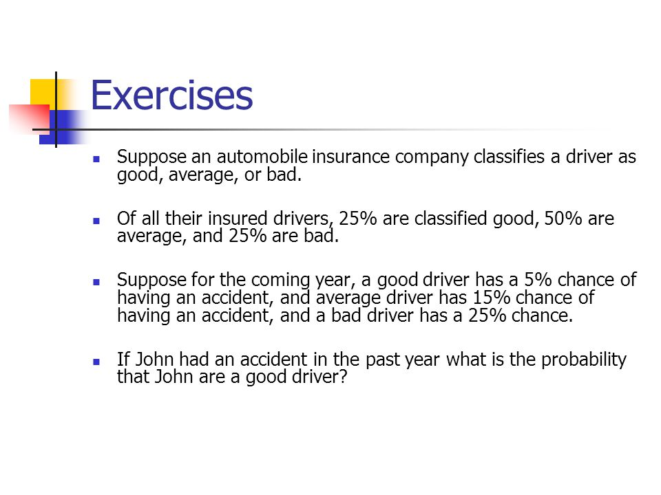 Exercises Suppose an automobile insurance company classifies a driver as good, average, or bad.