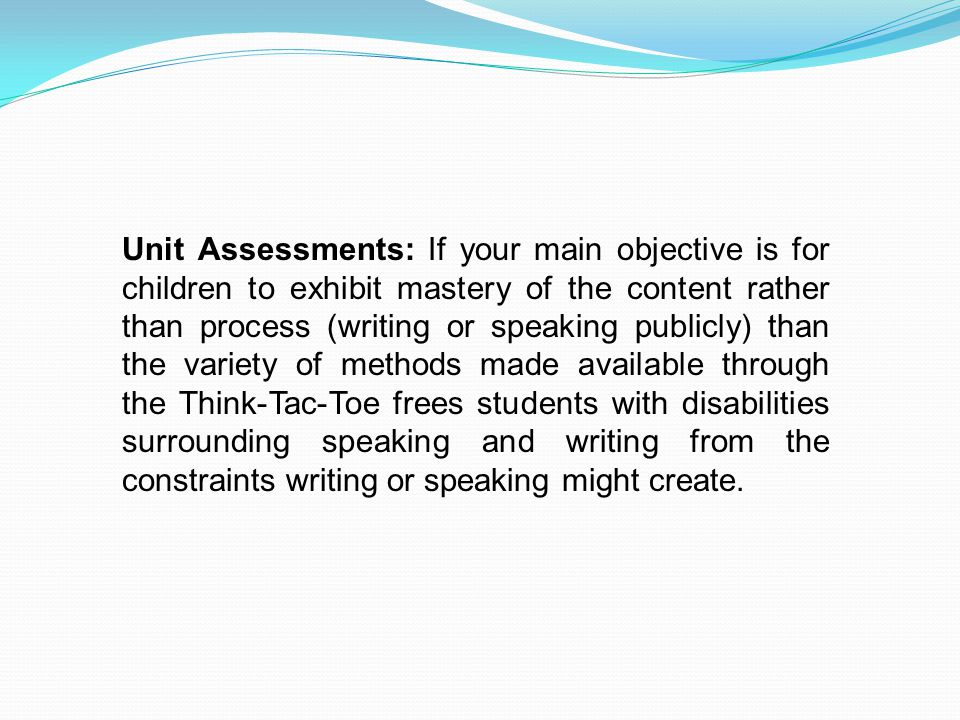 Unit Assessments: If your main objective is for children to exhibit mastery of the content rather than process (writing or speaking publicly) than the variety of methods made available through the Think-Tac-Toe frees students with disabilities surrounding speaking and writing from the constraints writing or speaking might create.