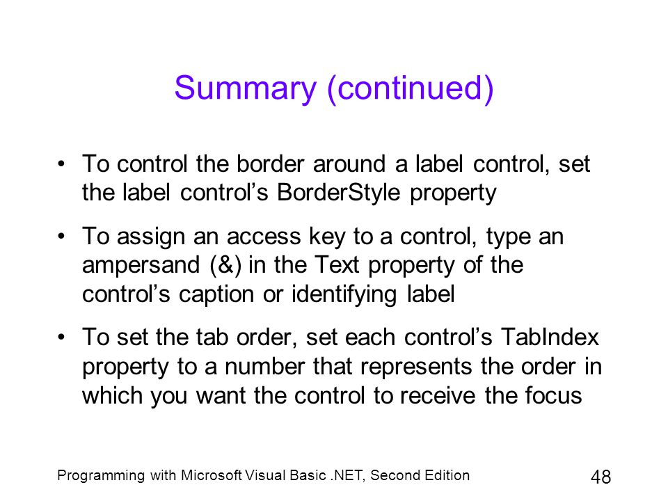 Summary (continued) To control the border around a label control, set the label control's BorderStyle property.