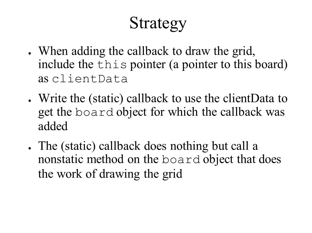 Strategy When adding the callback to draw the grid, include the this pointer (a pointer to this board) as clientData.