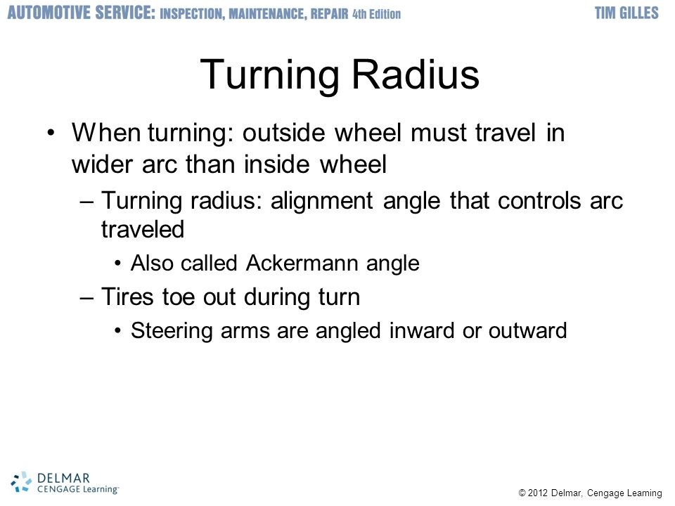 Turning Radius When turning: outside wheel must travel in wider arc than inside wheel. Turning radius: alignment angle that controls arc traveled.