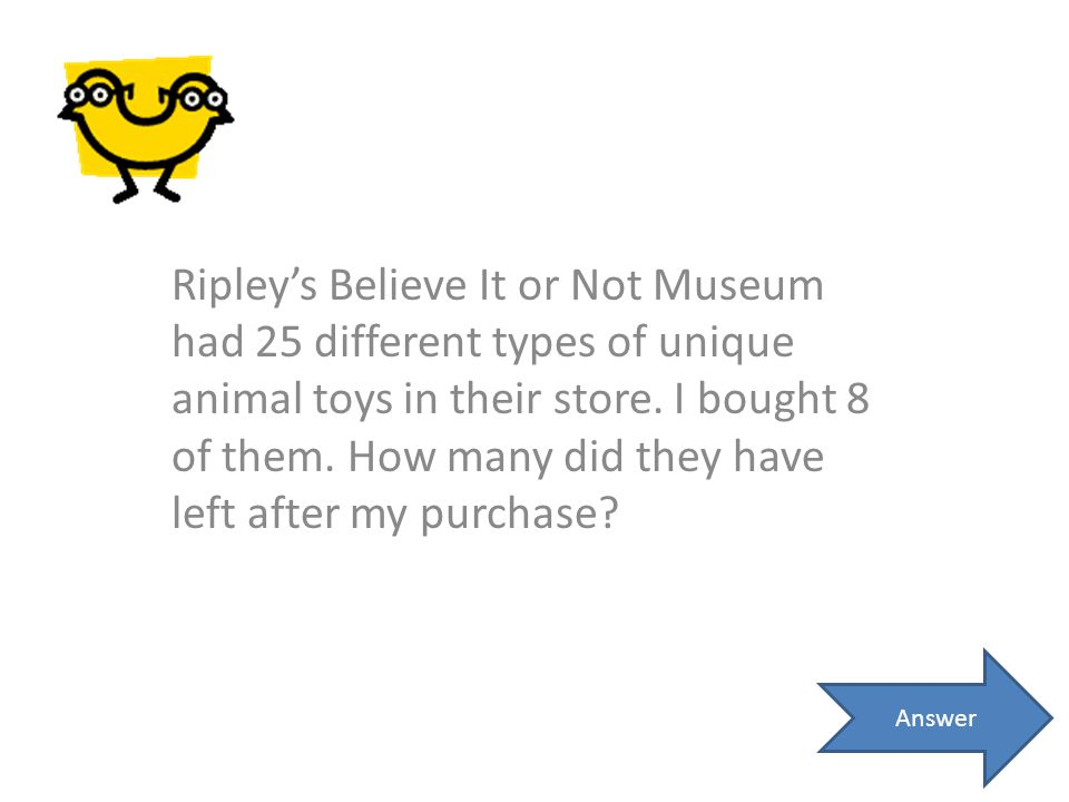 Ripley's Believe It or Not Museum had 25 different types of unique animal toys in their store. I bought 8 of them. How many did they have left after my purchase