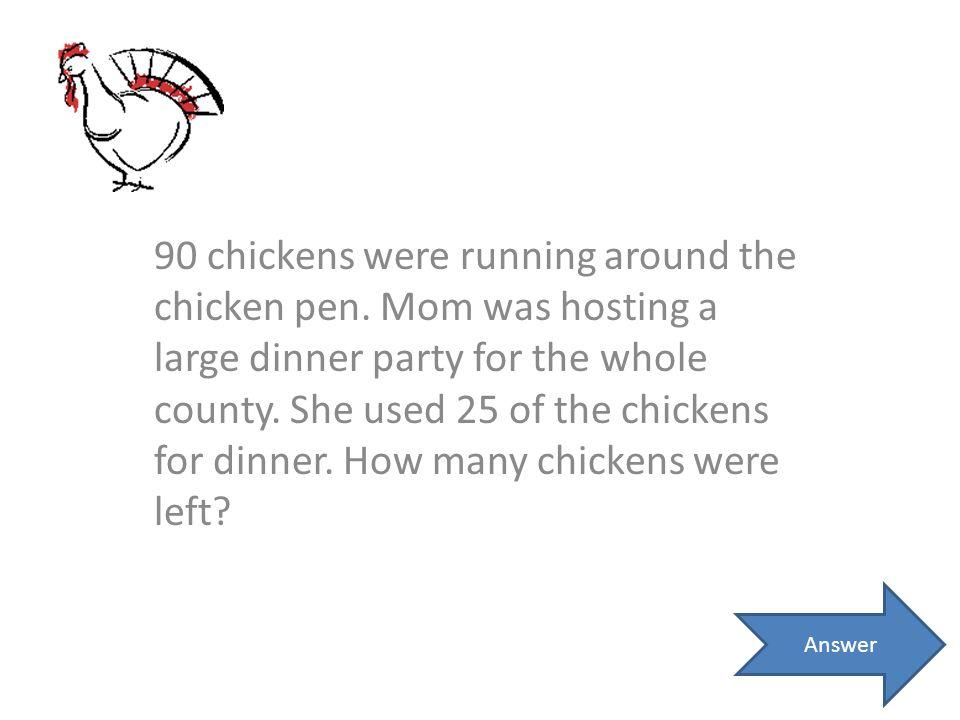 90 chickens were running around the chicken pen