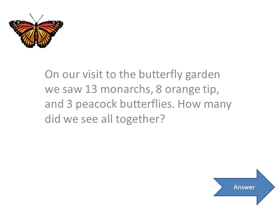 On our visit to the butterfly garden we saw 13 monarchs, 8 orange tip, and 3 peacock butterflies. How many did we see all together