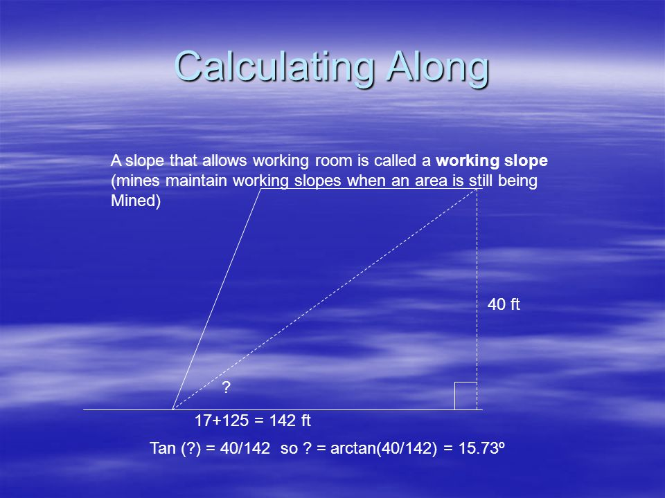 Calculating Along A slope that allows working room is called a working slope. (mines maintain working slopes when an area is still being.