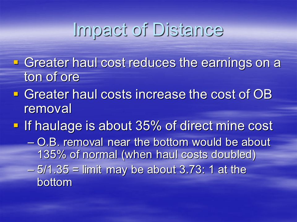 Impact of Distance Greater haul cost reduces the earnings on a ton of ore. Greater haul costs increase the cost of OB removal.