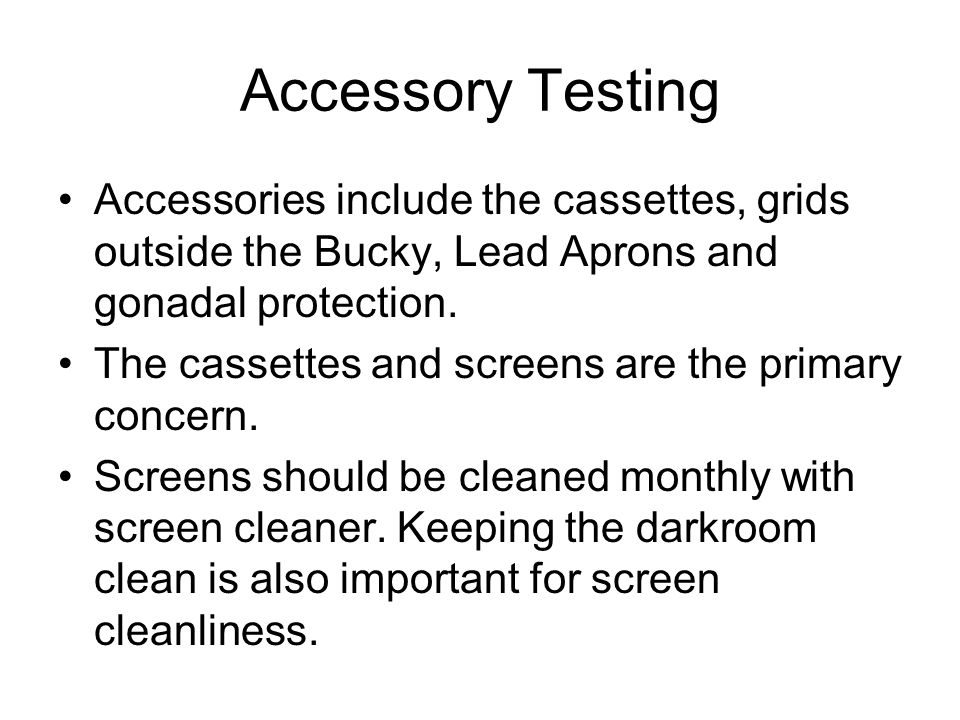 Accessory Testing Accessories include the cassettes, grids outside the Bucky, Lead Aprons and gonadal protection.