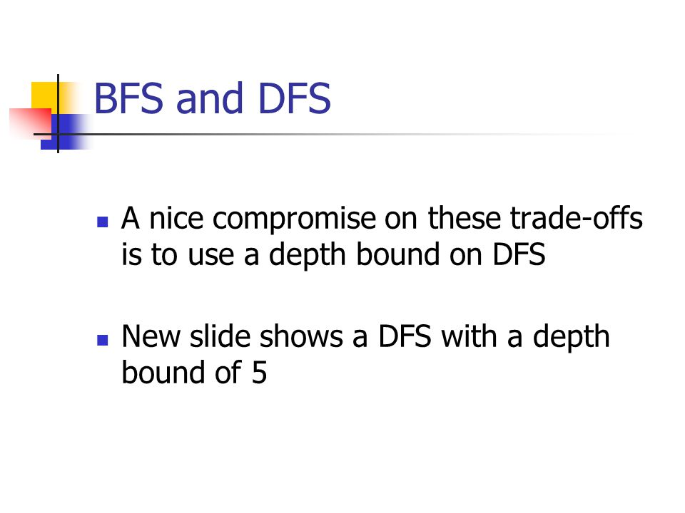 BFS and DFS A nice compromise on these trade-offs is to use a depth bound on DFS.