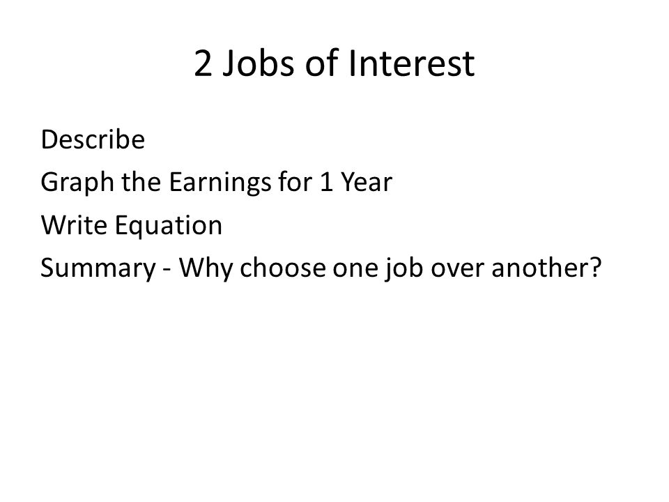 2 Jobs of Interest Describe Graph the Earnings for 1 Year Write Equation Summary - Why choose one job over another.