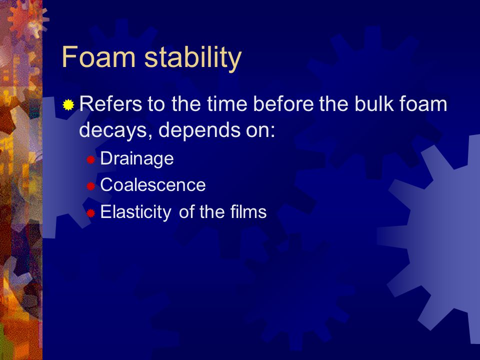 Foam stability Refers to the time before the bulk foam decays, depends on: Drainage. Coalescence.