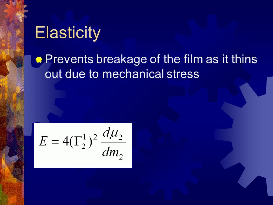 Elasticity Prevents breakage of the film as it thins out due to mechanical stress