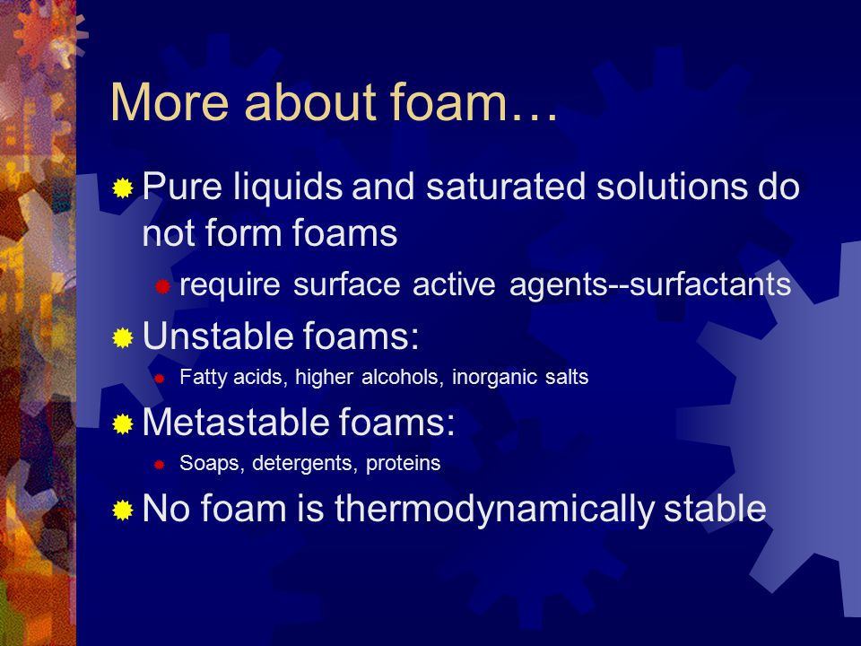 More about foam… Pure liquids and saturated solutions do not form foams. require surface active agents--surfactants.