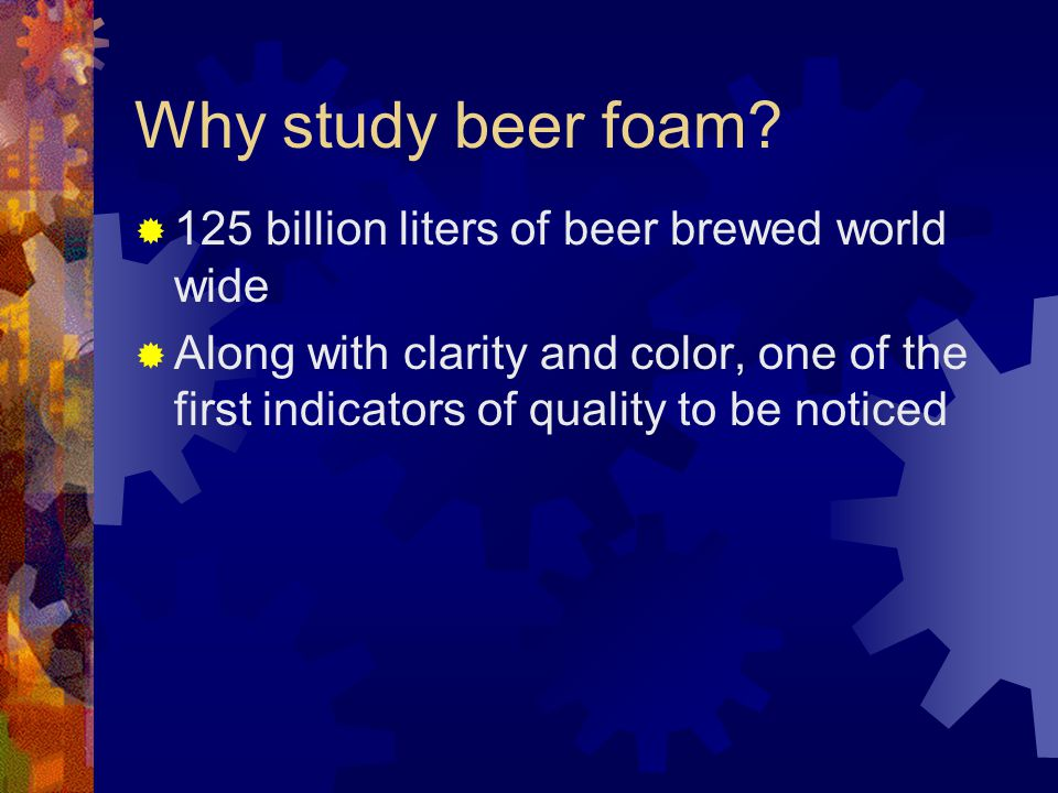 Why study beer foam 125 billion liters of beer brewed world wide